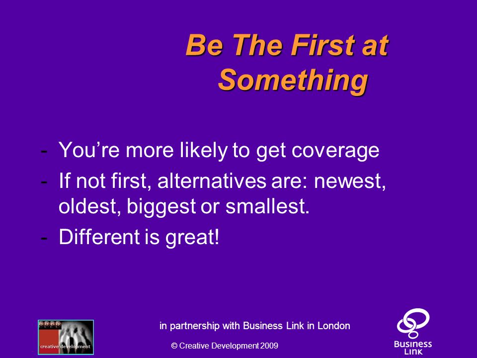 © Creative Development 2009 in partnership with Business Link in London Be The First at Something - Youre more likely to get coverage - If not first, alternatives are: newest, oldest, biggest or smallest.