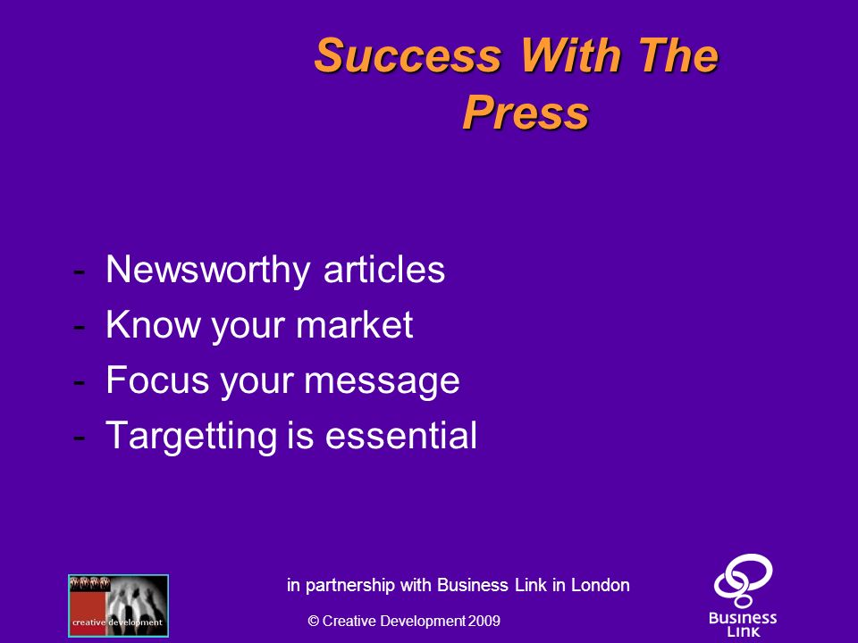 © Creative Development 2009 in partnership with Business Link in London Success With The Press - Newsworthy articles - Know your market - Focus your message - Targetting is essential