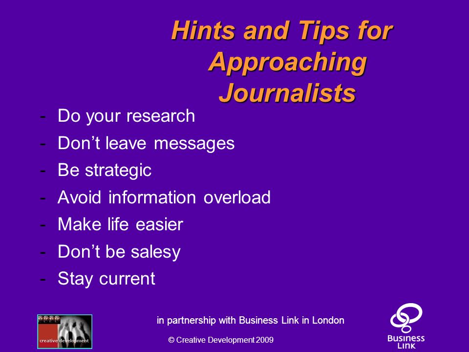© Creative Development 2009 in partnership with Business Link in London Hints and Tips for Approaching Journalists - Do your research - Dont leave messages - Be strategic - Avoid information overload - Make life easier - Dont be salesy - Stay current