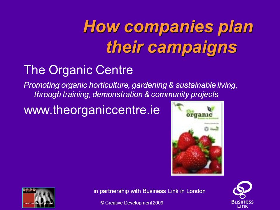 © Creative Development 2009 in partnership with Business Link in London How companies plan their campaigns The Organic Centre Promoting organic horticulture, gardening & sustainable living, through training, demonstration & community projects www.theorganiccentre.ie
