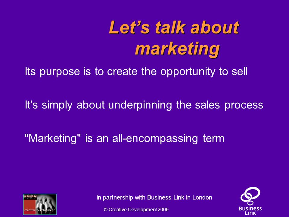 © Creative Development 2009 in partnership with Business Link in London Lets talk about marketing Its purpose is to create the opportunity to sell It s simply about underpinning the sales process Marketing is an all-encompassing term