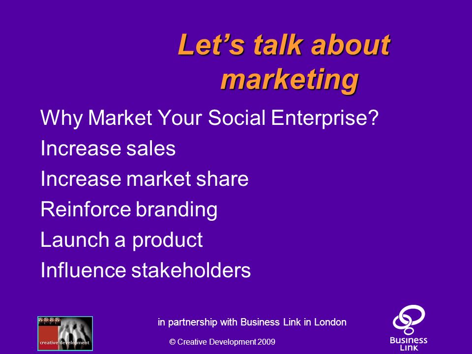 © Creative Development 2009 in partnership with Business Link in London Lets talk about marketing Why Market Your Social Enterprise.