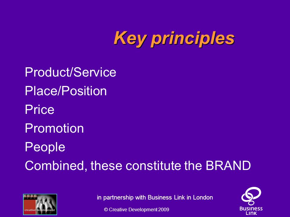 © Creative Development 2009 in partnership with Business Link in London Brands Matter Signs by which you are known and remembered A bundle of explicit/implicit promises A reflection of personality A statement of position