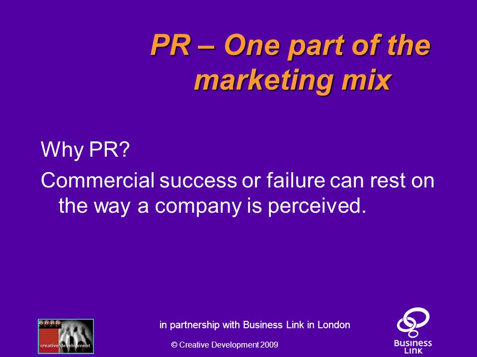 © Creative Development 2009 in partnership with Business Link in London PR – One part of the marketing mix PR – One part of the marketing mix Why PR.