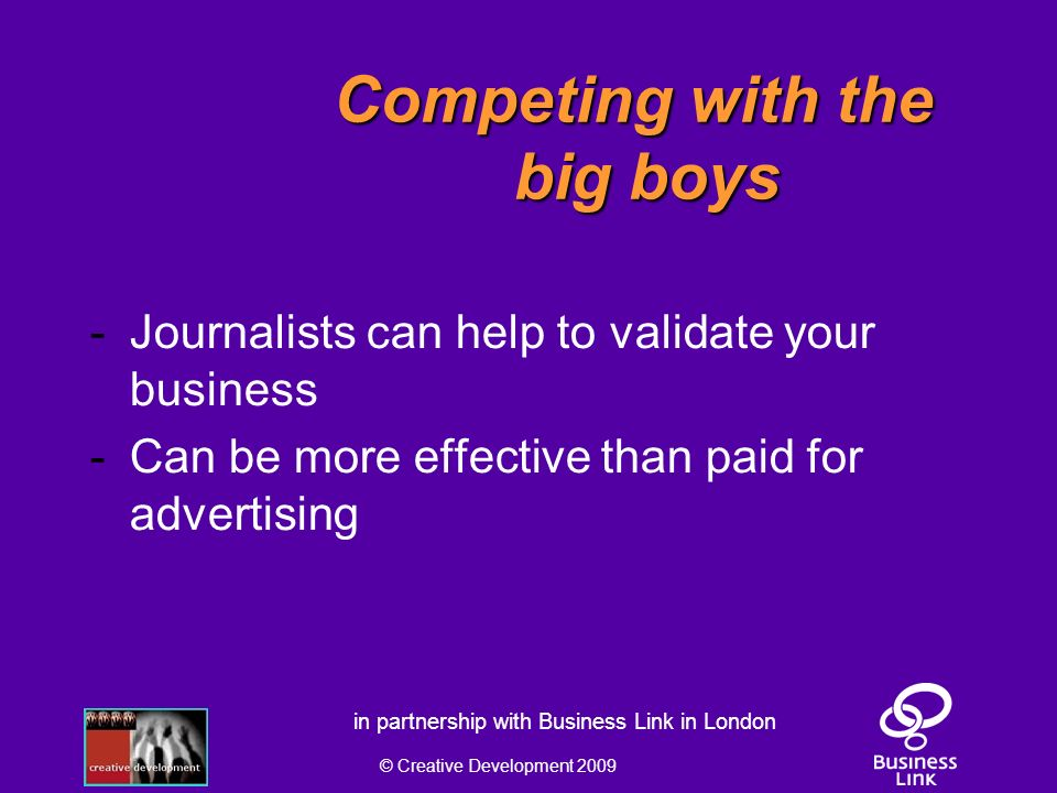 © Creative Development 2009 in partnership with Business Link in London Competing with the big boys - Journalists can help to validate your business - Can be more effective than paid for advertising