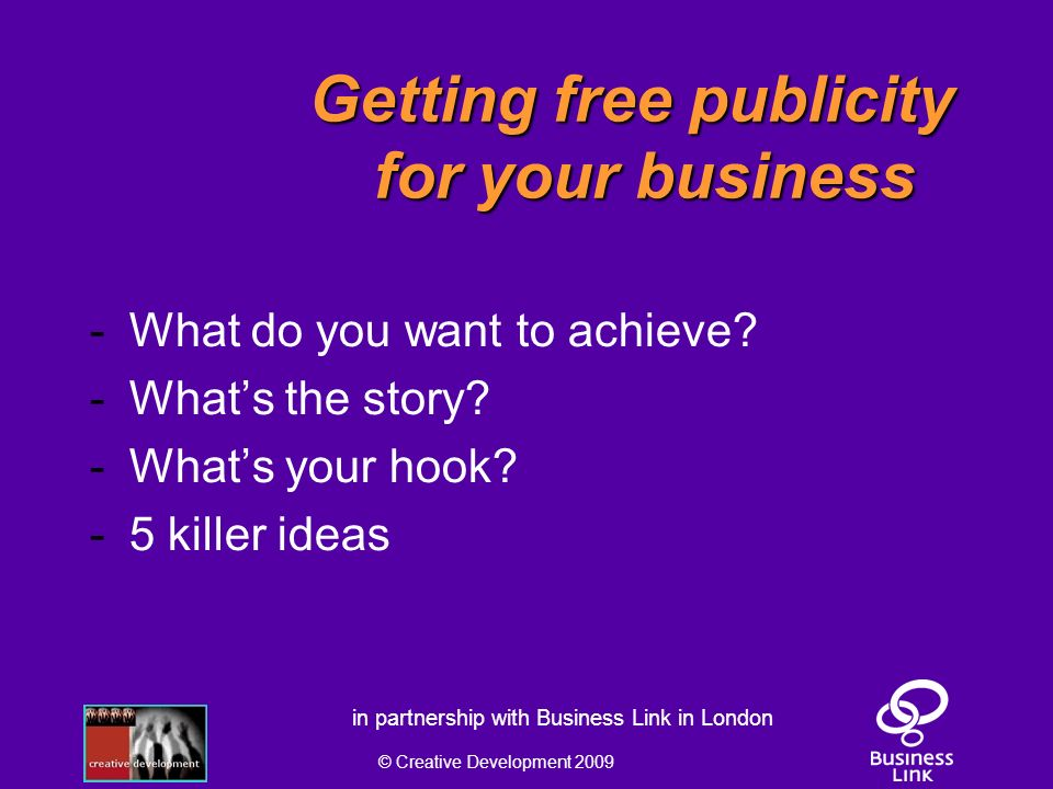 © Creative Development 2009 in partnership with Business Link in London Getting free publicity for your business - What do you want to achieve.