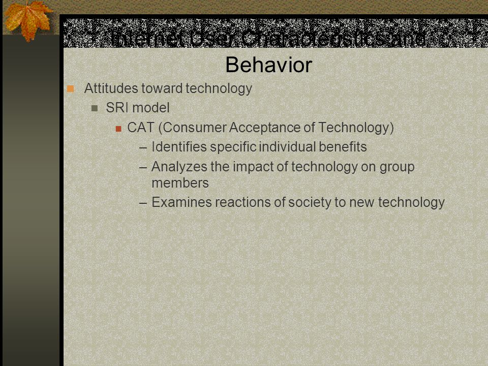 Internet User Characteristics and Behavior Attitudes toward technology SRI model CAT (Consumer Acceptance of Technology) –Identifies specific individual benefits –Analyzes the impact of technology on group members –Examines reactions of society to new technology