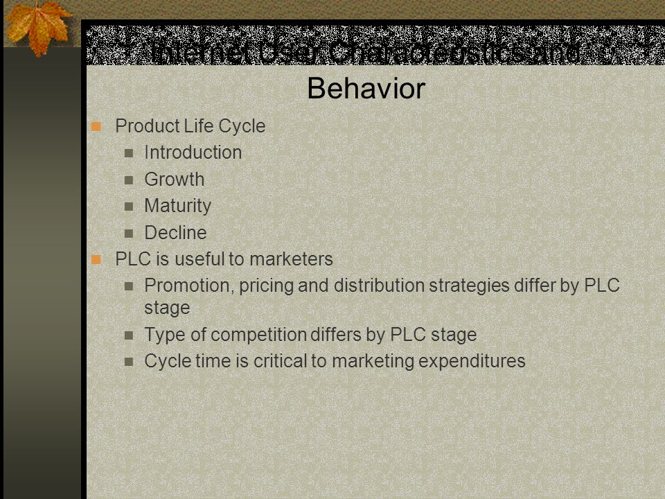 Internet User Characteristics and Behavior Product Life Cycle Introduction Growth Maturity Decline PLC is useful to marketers Promotion, pricing and distribution strategies differ by PLC stage Type of competition differs by PLC stage Cycle time is critical to marketing expenditures