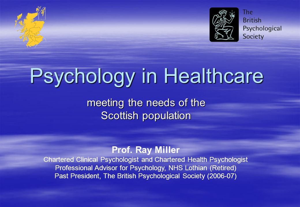 Psychology in Healthcare meeting the needs of the Scottish population Prof. Ray Miller Chartered Clinical Psychologist and Chartered Health Psychologi