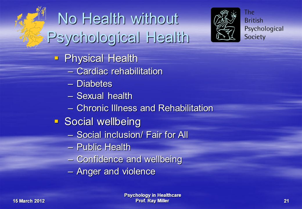 15 March 2012 Psychology in Healthcare Prof. Ray Miller21 No Health without Psychological Health Physical Health Physical Health –Cardiac rehabilitati
