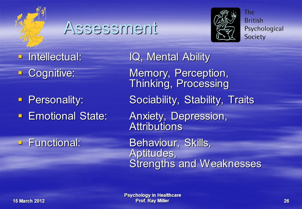15 March 2012 Psychology in Healthcare Prof. Ray Miller26 Assessment Intellectual:IQ, Mental Ability Intellectual:IQ, Mental Ability Cognitive:Memory,
