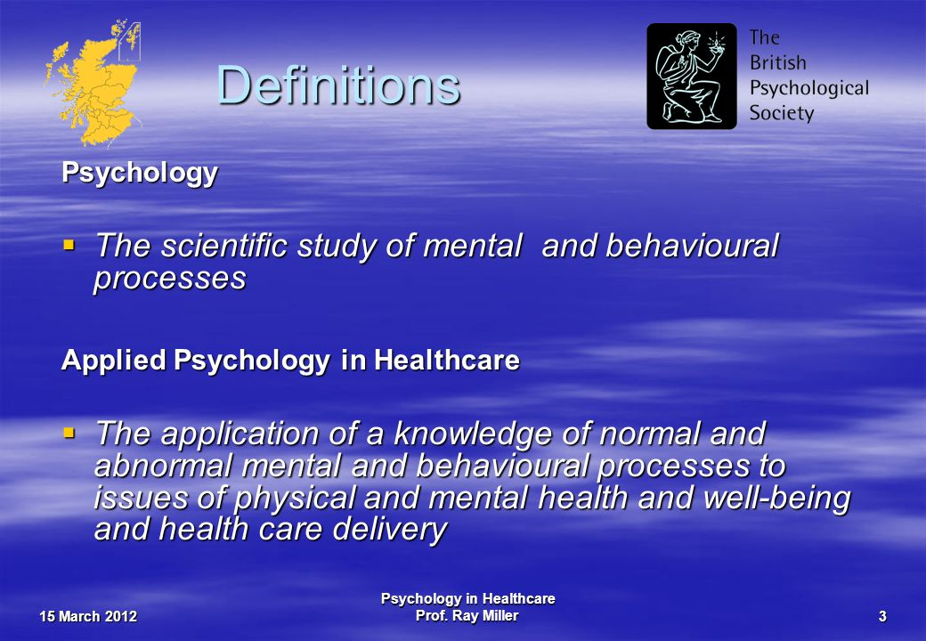 15 March 2012 Psychology in Healthcare Prof. Ray Miller3 Definitions Psychology The scientific study of mental and behavioural processes The scientifi