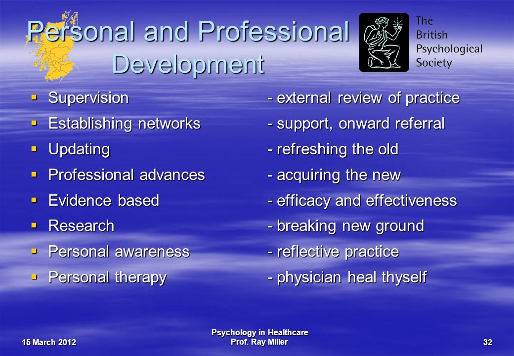 15 March 2012 Psychology in Healthcare Prof. Ray Miller32 Personal and Professional Development Supervision- external review of practice Supervision-