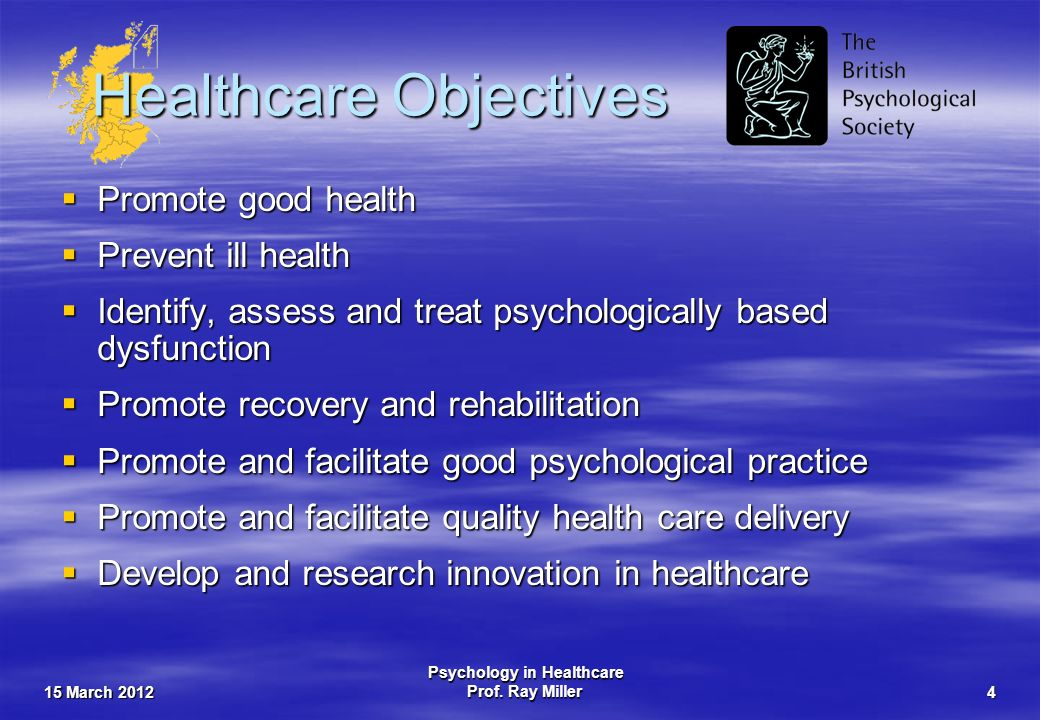 15 March 2012 Psychology in Healthcare Prof. Ray Miller4 Healthcare Objectives Promote good health Promote good health Prevent ill health Prevent ill