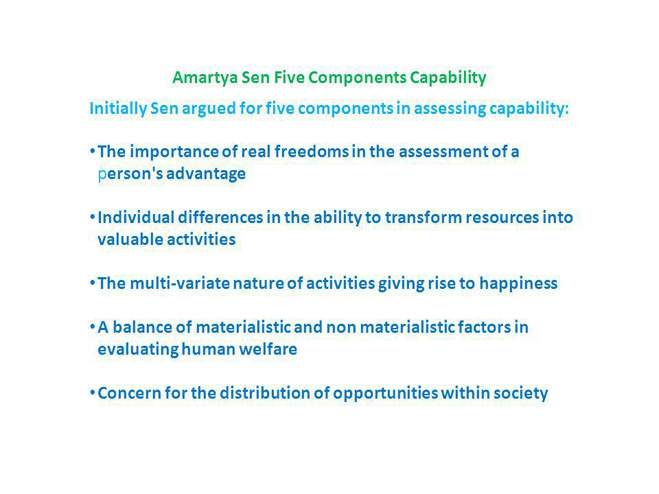 Amartya Sen Five Components Capability Initially Sen argued for five components in assessing capability: The importance of real freedoms in the assessment of a person s advantage Individual differences in the ability to transform resources into valuable activities The multi-variate nature of activities giving rise to happiness A balance of materialistic and non materialistic factors in evaluating human welfare Concern for the distribution of opportunities within society