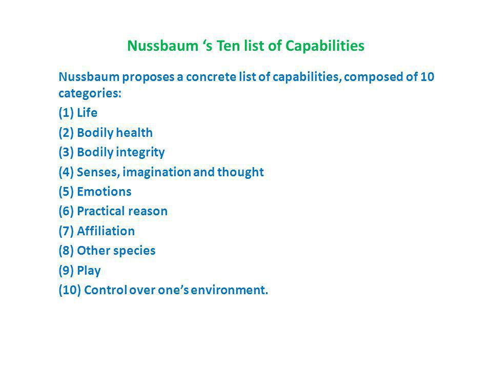 Nussbaum s Ten list of Capabilities Nussbaum proposes a concrete list of capabilities, composed of 10 categories: (1) Life (2) Bodily health (3) Bodily integrity (4) Senses, imagination and thought (5) Emotions (6) Practical reason (7) Affiliation (8) Other species (9) Play (10) Control over ones environment.