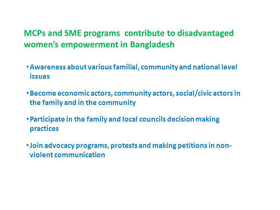 MCPs and SME programs contribute to disadvantaged womens empowerment in Bangladesh Awareness about various familial, community and national level issues Become economic actors, community actors, social/civic actors in the family and in the community Participate in the family and local councils decision making practices Join advocacy programs, protests and making petitions in non- violent communication