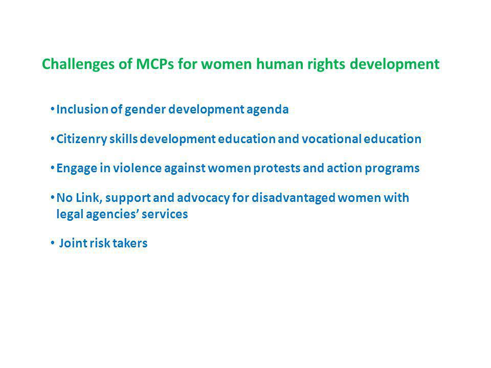 Challenges of MCPs for women human rights development Inclusion of gender development agenda Citizenry skills development education and vocational education Engage in violence against women protests and action programs No Link, support and advocacy for disadvantaged women with legal agencies services Joint risk takers