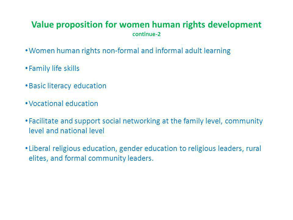 Value proposition for women human rights development continue-2 Women human rights non-formal and informal adult learning Family life skills Basic literacy education Vocational education Facilitate and support social networking at the family level, community level and national level Liberal religious education, gender education to religious leaders, rural elites, and formal community leaders.