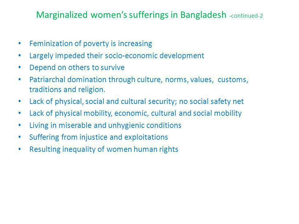 Marginalized womens sufferings in Bangladesh -continued-2 Feminization of poverty is increasing Largely impeded their socio-economic development Depend on others to survive Patriarchal domination through culture, norms, values, customs, traditions and religion.