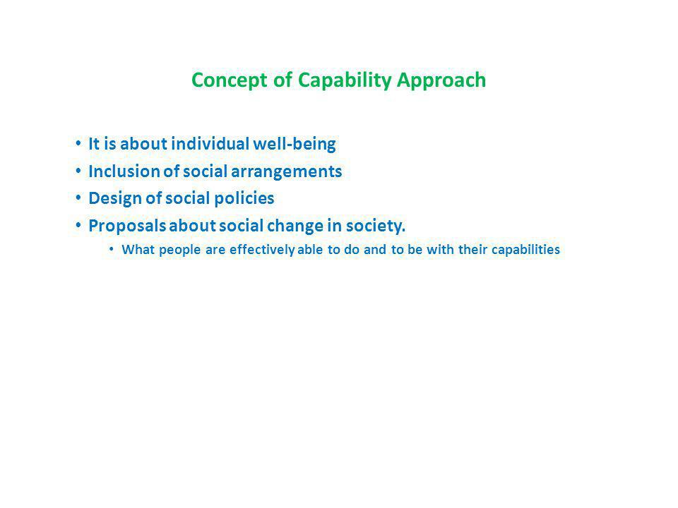 Concept of Capability Approach It is about individual well-being Inclusion of social arrangements Design of social policies Proposals about social change in society.