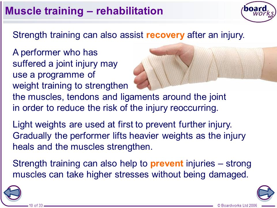 © Boardworks Ltd 200610 of 33 Muscle training – rehabilitation Strength training can also assist recovery after an injury. Light weights are used at f