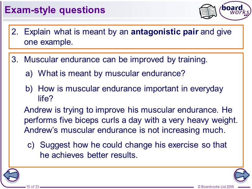 © Boardworks Ltd 200615 of 33 Exam-style questions 2.Explain what is meant by an antagonistic pair and give one example. 3.Muscular endurance can be i