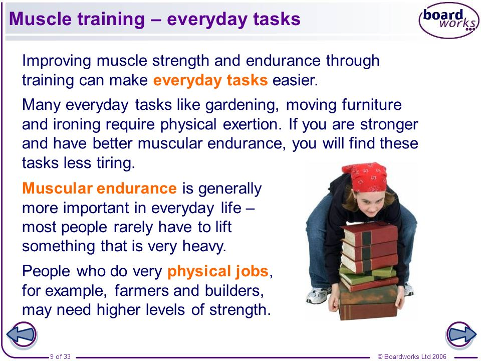 © Boardworks Ltd 20069 of 33 Muscle training – everyday tasks Improving muscle strength and endurance through training can make everyday tasks easier.