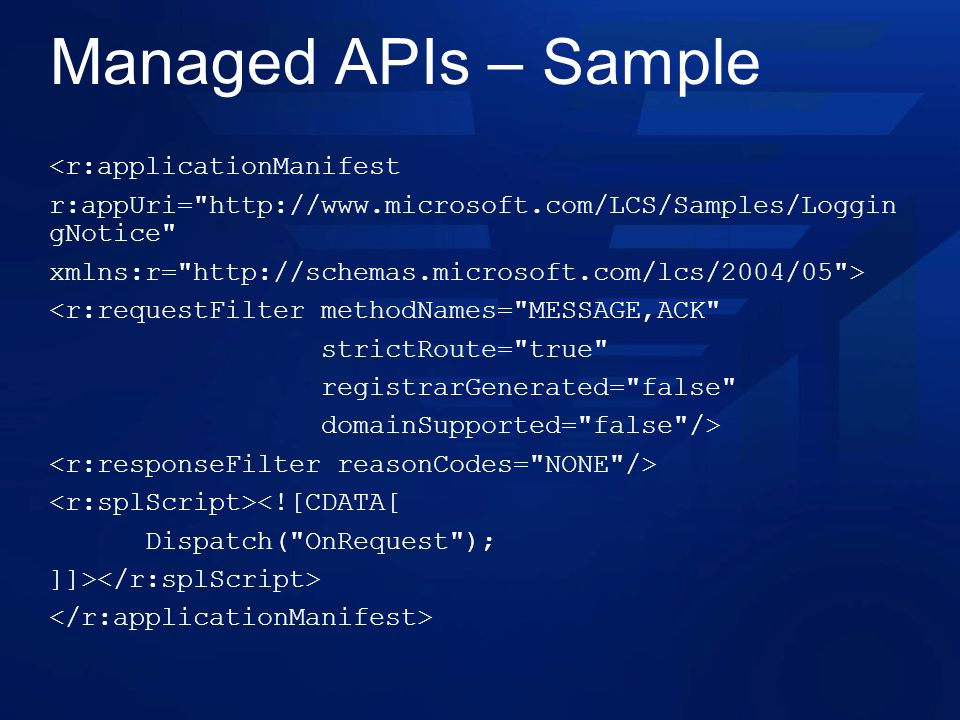 Managed APIs – Sample <r:applicationManifest r:appUri=   gNotice xmlns:r=   > <r:requestFilter methodNames= MESSAGE,ACK strictRoute= true registrarGenerated= false domainSupported= false /> <![CDATA[ Dispatch( OnRequest ); ]]>