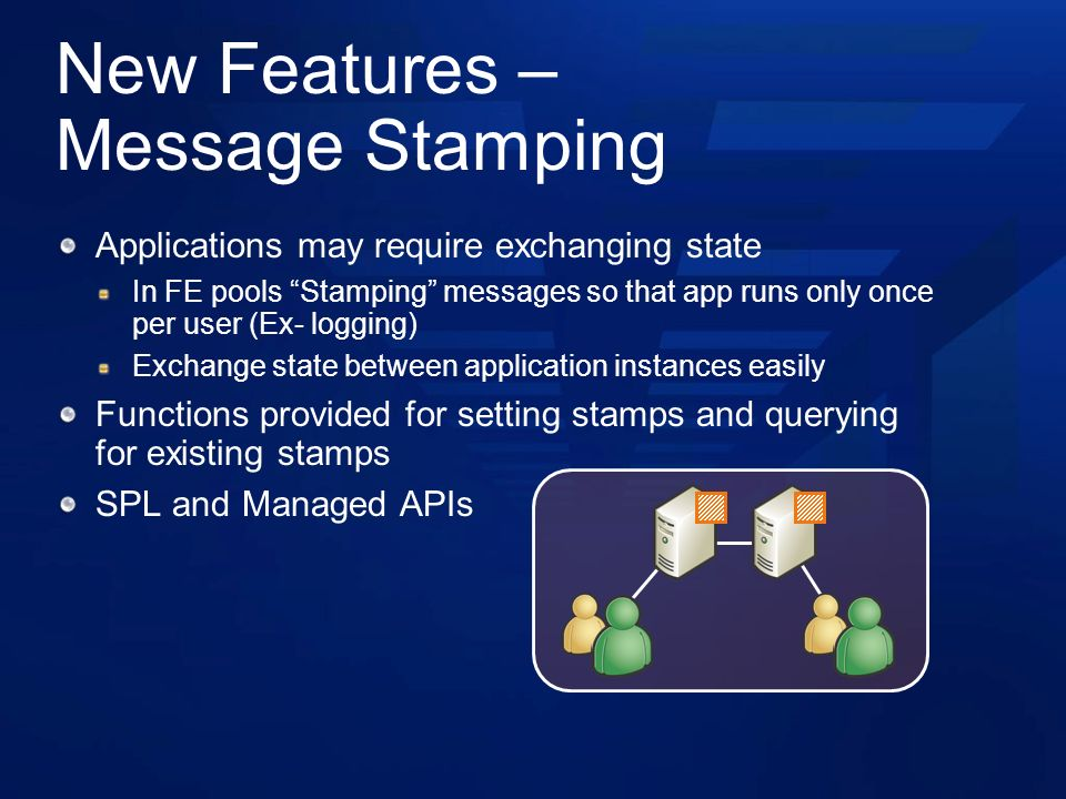 New Features – Message Stamping Applications may require exchanging state In FE pools Stamping messages so that app runs only once per user (Ex- logging) Exchange state between application instances easily Functions provided for setting stamps and querying for existing stamps SPL and Managed APIs