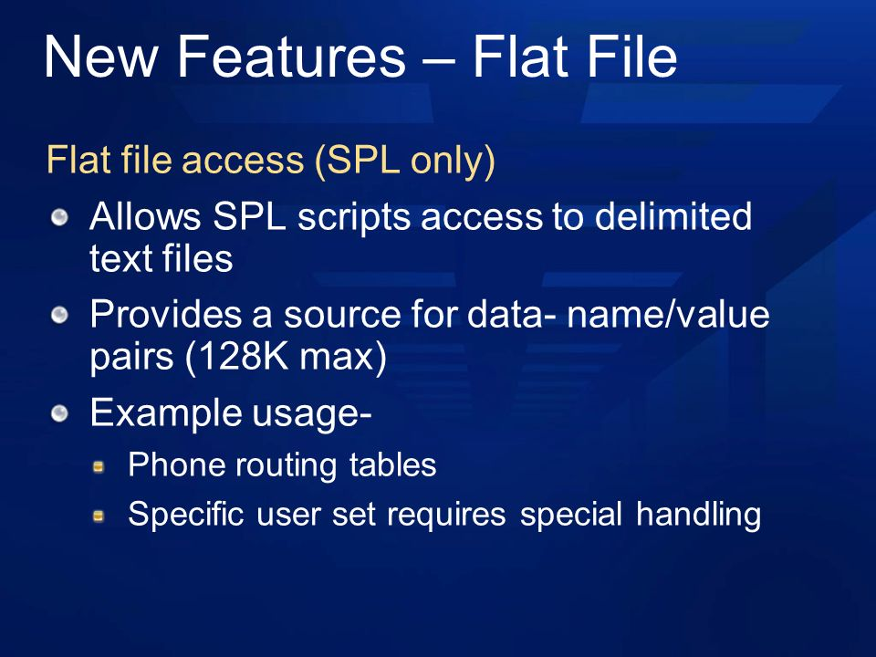 New Features – Flat File Flat file access (SPL only) Allows SPL scripts access to delimited text files Provides a source for data- name/value pairs (128K max) Example usage- Phone routing tables Specific user set requires special handling