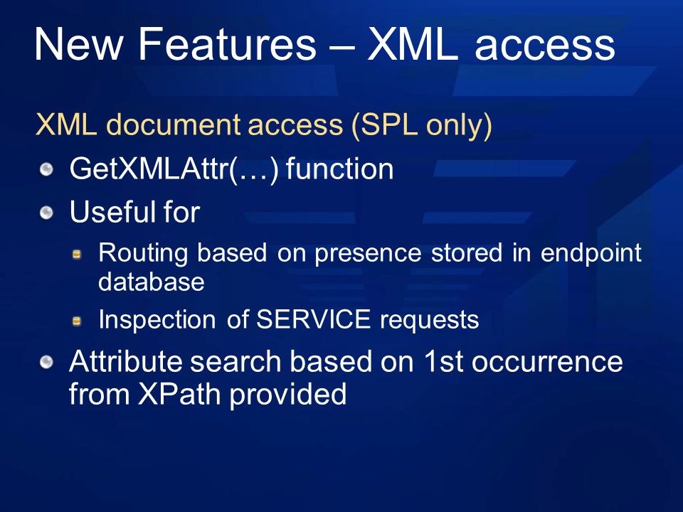 New Features – XML access XML document access (SPL only) GetXMLAttr(…) function Useful for Routing based on presence stored in endpoint database Inspection of SERVICE requests Attribute search based on 1st occurrence from XPath provided
