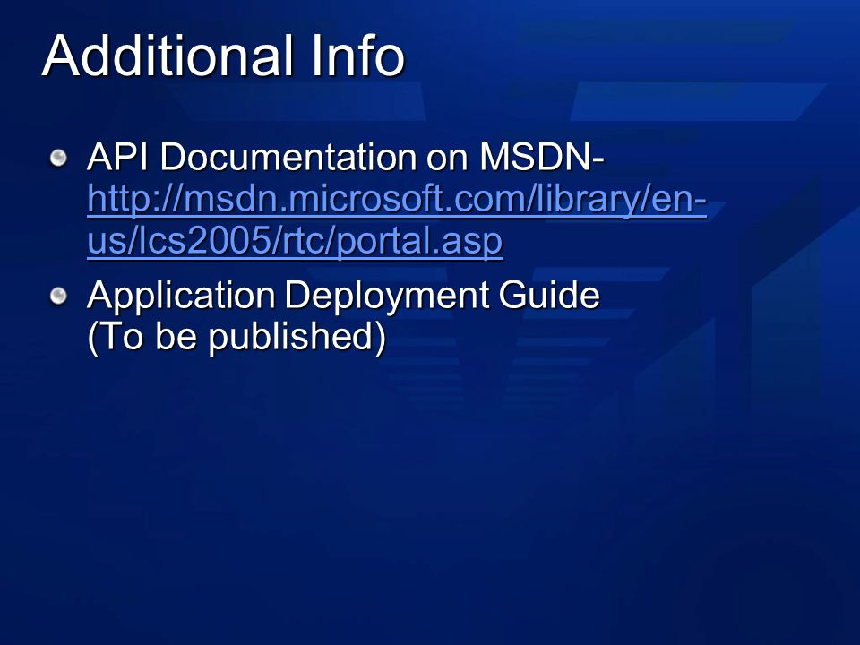 Additional Info API Documentation on MSDN-   us/lcs2005/rtc/portal.asp   us/lcs2005/rtc/portal.asp   us/lcs2005/rtc/portal.asp Application Deployment Guide (To be published)