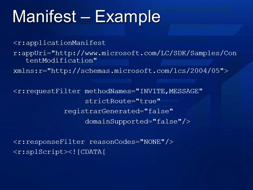 Manifest – Example <r:applicationManifest r:appUri= http://www.microsoft.com/LC/SDK/Samples/Con tentModification xmlns:r= http://schemas.microsoft.com/lcs/2004/05 > <r:requestFilter methodNames= INVITE,MESSAGE strictRoute= true registrarGenerated= false domainSupported= false /> <![CDATA[