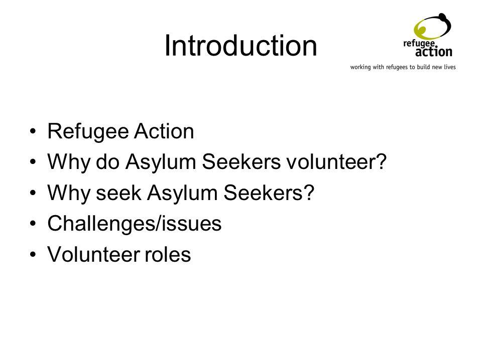 Introduction Refugee Action Why do Asylum Seekers volunteer? Why seek Asylum Seekers? Challenges/issues Volunteer roles