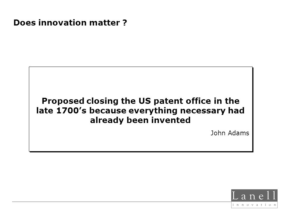 Proposed closing the US patent office in the late 1700s because everything necessary had already been invented John Adams Proposed closing the US patent office in the late 1700s because everything necessary had already been invented John Adams Does innovation matter