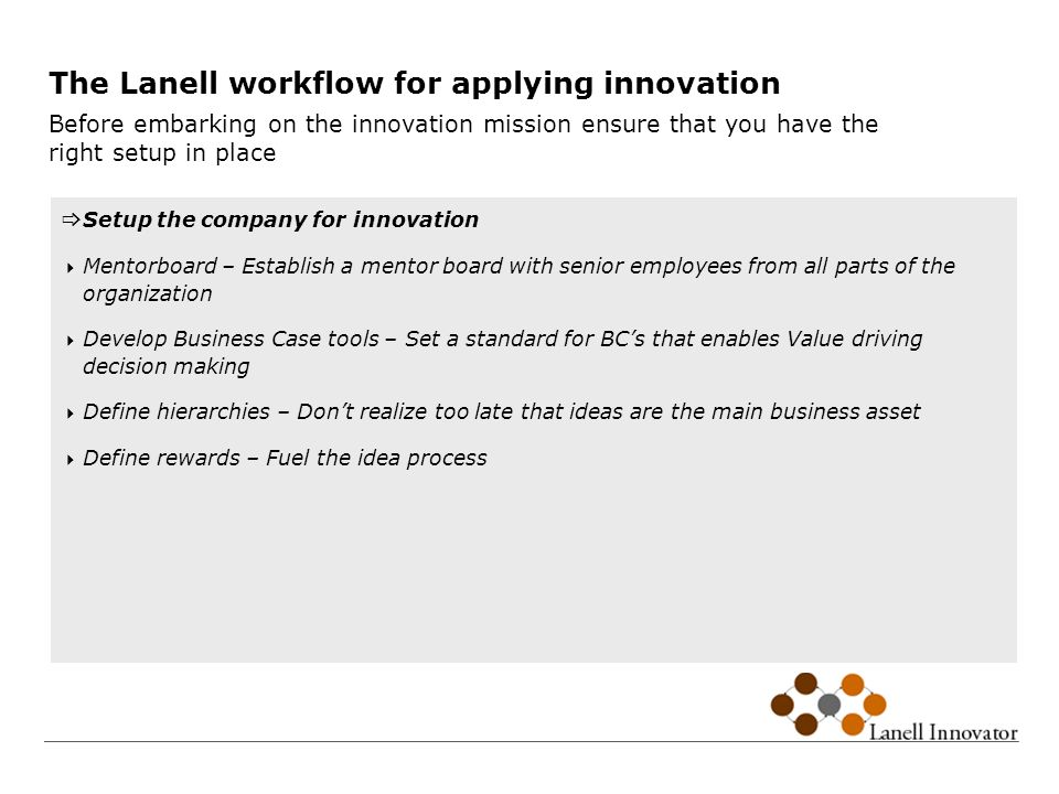 The Lanell workflow for applying innovation Before embarking on the innovation mission ensure that you have the right setup in place Setup the company for innovation Mentorboard – Establish a mentor board with senior employees from all parts of the organization Develop Business Case tools – Set a standard for BCs that enables Value driving decision making Define hierarchies – Dont realize too late that ideas are the main business asset Define rewards – Fuel the idea process