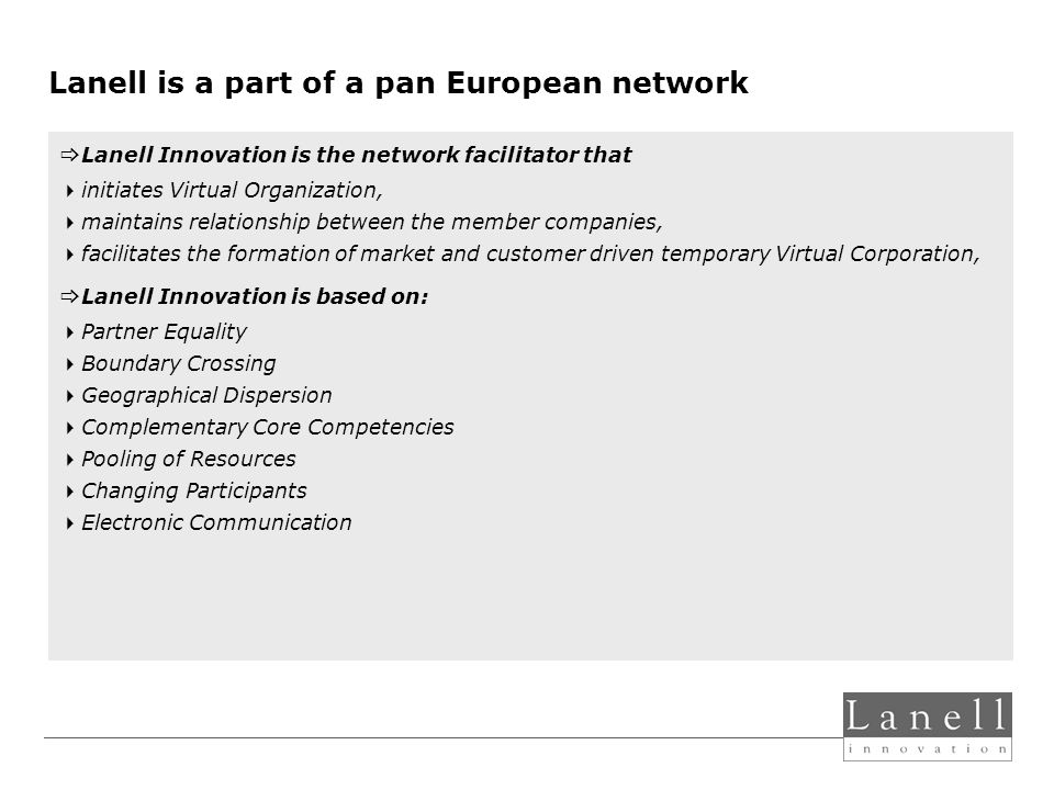 Lanell is a part of a pan European network Lanell Innovation is the network facilitator that initiates Virtual Organization, maintains relationship between the member companies, facilitates the formation of market and customer driven temporary Virtual Corporation, Lanell Innovation is based on: Partner Equality Boundary Crossing Geographical Dispersion Complementary Core Competencies Pooling of Resources Changing Participants Electronic Communication
