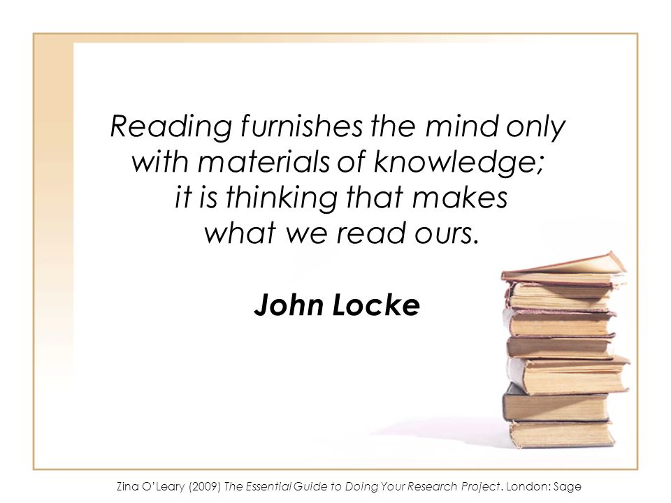 Reading furnishes the mind only with materials of knowledge; it is thinking that makes what we read ours. John Locke Zina OLeary (2009) The Essential