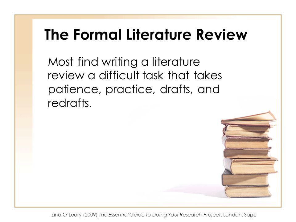 The Formal Literature Review Most find writing a literature review a difficult task that takes patience, practice, drafts, and redrafts. Zina OLeary (