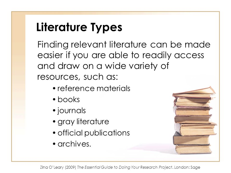 Literature Types Finding relevant literature can be made easier if you are able to readily access and draw on a wide variety of resources, such as: reference materials books journals gray literature official publications archives.