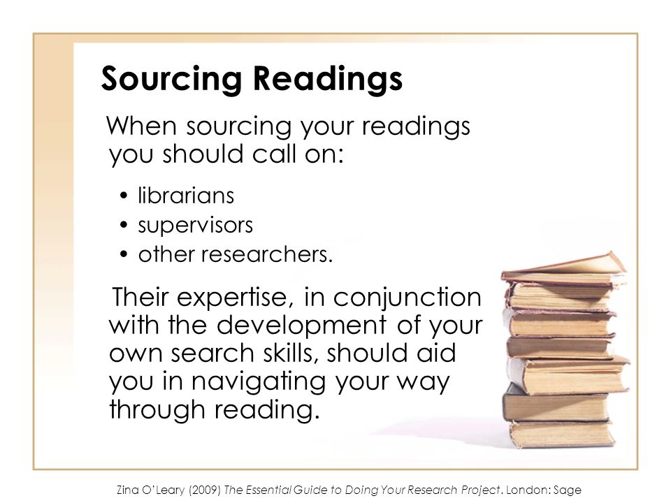Sourcing Readings When sourcing your readings you should call on: librarians supervisors other researchers.