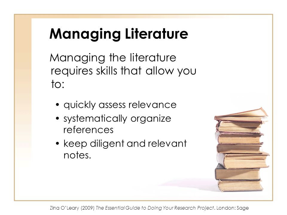 Managing Literature Managing the literature requires skills that allow you to: quickly assess relevance systematically organize references keep dilige