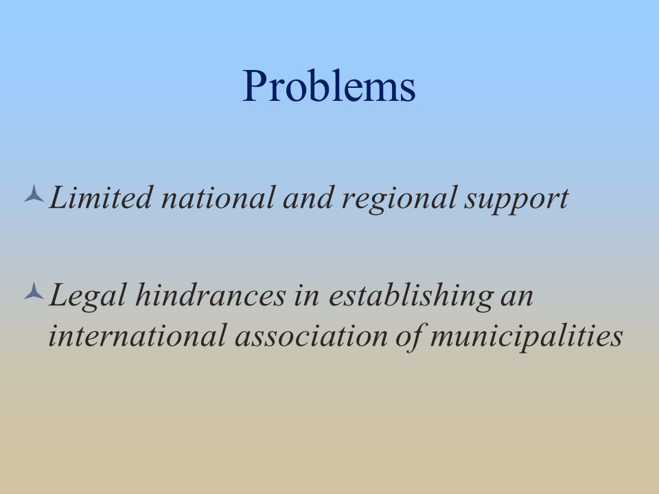 Problems Limited national and regional support Legal hindrances in establishing an international association of municipalities