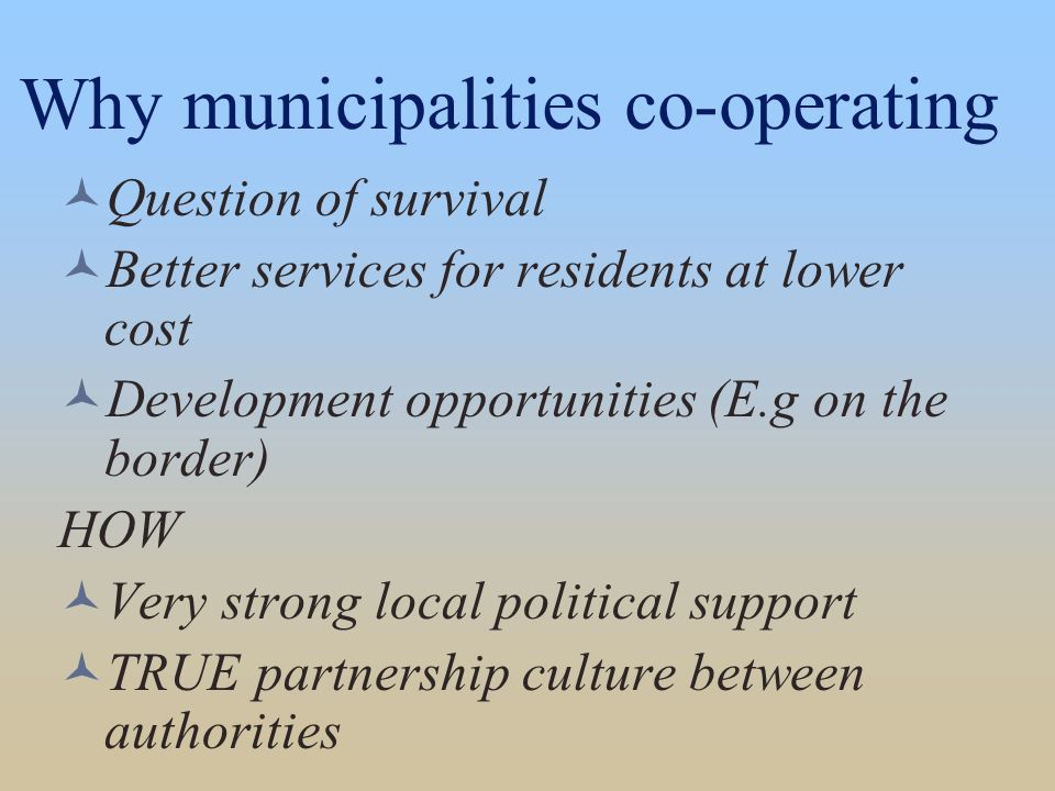 Why municipalities co-operating Question of survival Better services for residents at lower cost Development opportunities (E.g on the border) HOW Very strong local political support TRUE partnership culture between authorities