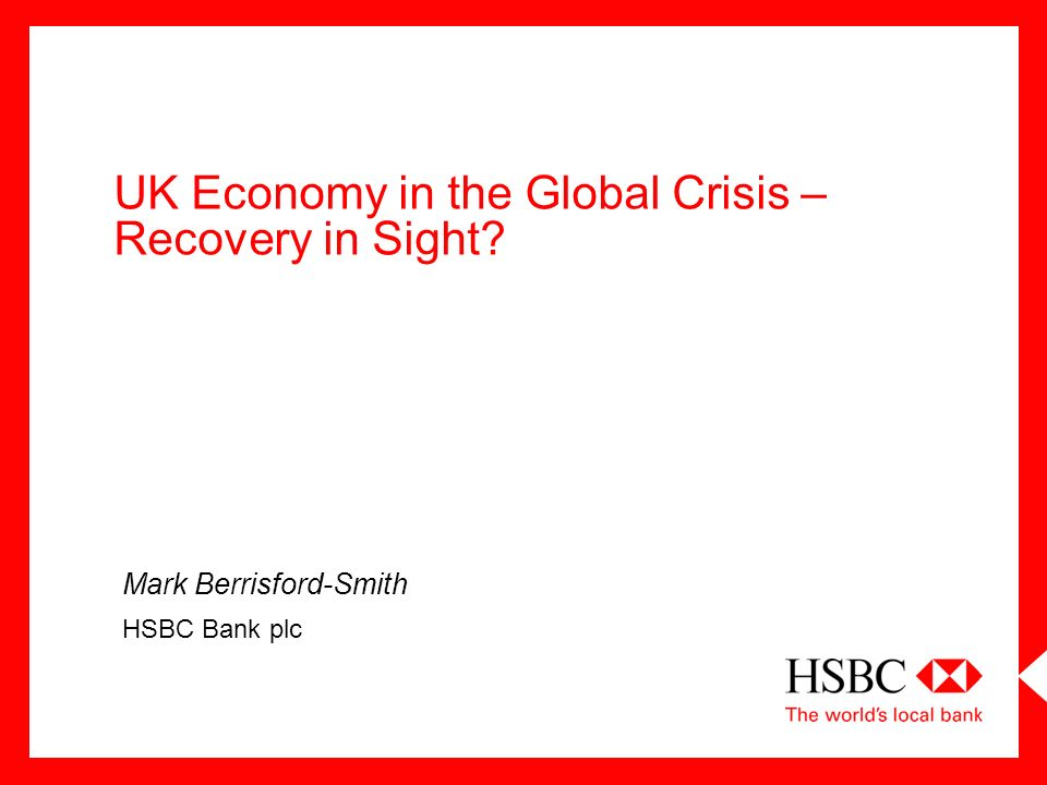 UK Economy in the Global Crisis – Recovery in Sight? Mark Berrisford-Smith HSBC Bank plc
