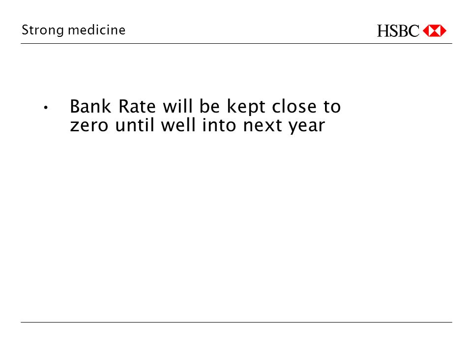 Strong medicine Bank Rate will be kept close to zero until well into next year