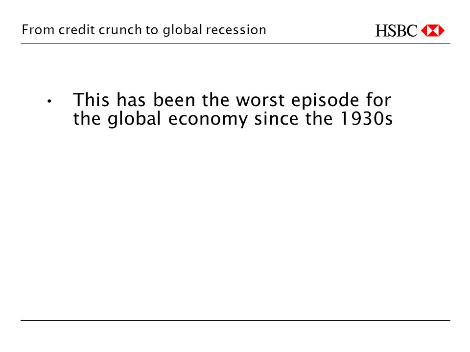 From credit crunch to global recession This has been the worst episode for the global economy since the 1930s