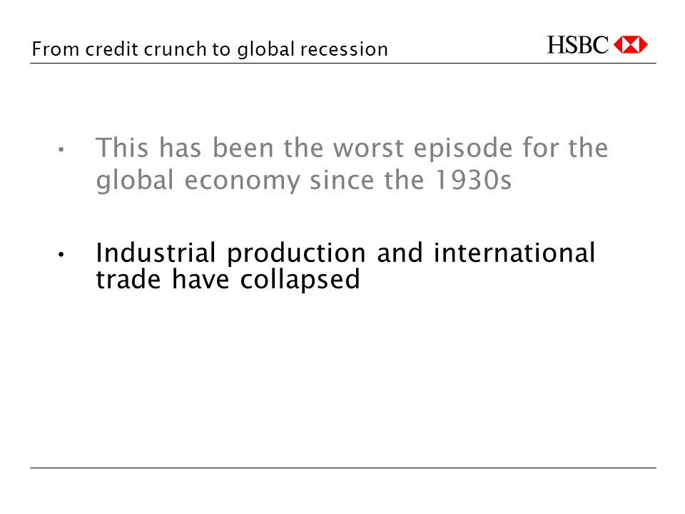 From credit crunch to global recession This has been the worst episode for the global economy since the 1930s Industrial production and international trade have collapsed