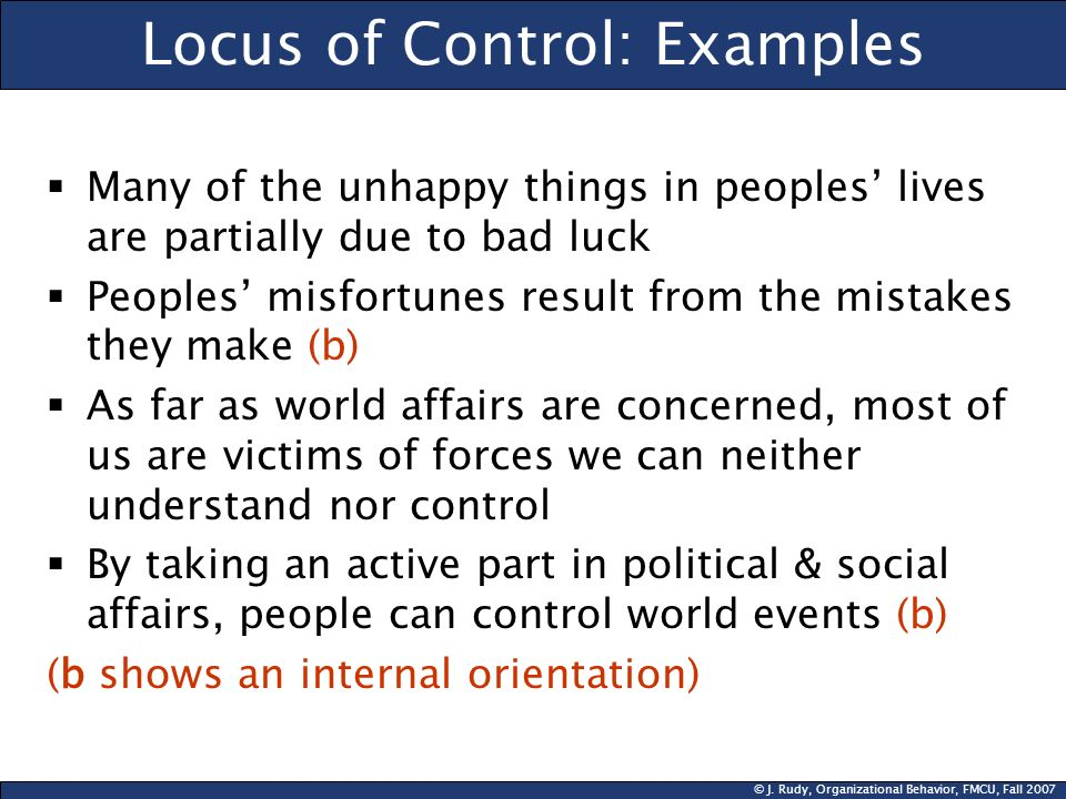 © J. Rudy, Organizational Behavior, FMCU, Fall 2007 Locus of Control: Examples Many of the unhappy things in peoples lives are partially due to bad lu